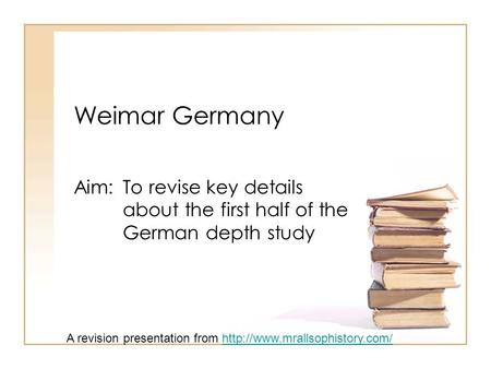 Weimar Germany Aim: To revise key details about the first half of the German depth study A revision presentation from