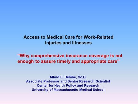 Access to Medical Care for Work-Related Injuries and Illnesses Allard E. Dembe, Sc.D. Associate Professor and Senior Research Scientist Center for Health.