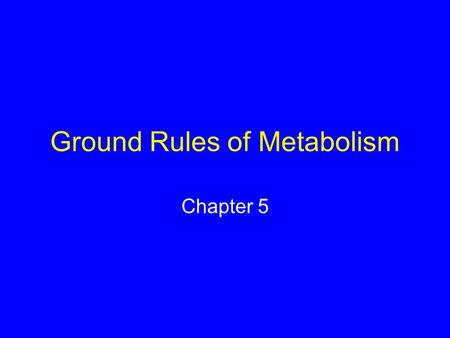 Ground Rules of Metabolism Chapter 5. What is Energy? Capacity to do work Forms of energy –Potential energy –Kinetic energy –Chemical energy.