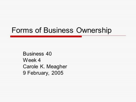 Forms of Business Ownership Business 40 Week 4 Carole K. Meagher 9 February, 2005.