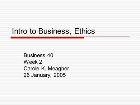 Intro to Business, Ethics Business 40 Week 2 Carole K. Meagher 26 January, 2005.