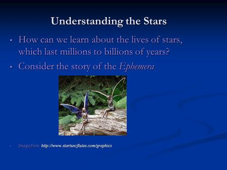 Understanding the Stars How can we learn about the lives of stars, which last millions to billions of years? How can we learn about the lives of stars,