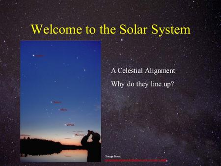 Welcome to the Solar System A Celestial Alignment Why do they line up? Image from: ganymede.nmsu.edu/tharriso/ast110/class05.html ganymede.nmsu.edu/tharriso/ast110/class05.html.