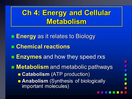 Ch 4: Energy and Cellular Metabolism Energy as it relates to Biology Energy as it relates to Biology Chemical reactions Chemical reactions Enzymes Enzymes.