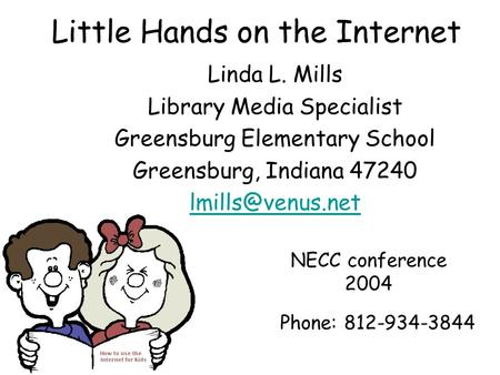 Little Hands on the Internet Linda L. Mills Library Media Specialist Greensburg Elementary School Greensburg, Indiana 47240 Phone: 812-934-3844.