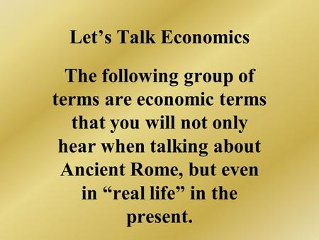 Lets Talk Economics The following group of terms are economic terms that you will not only hear when talking about Ancient Rome, but even in real life.