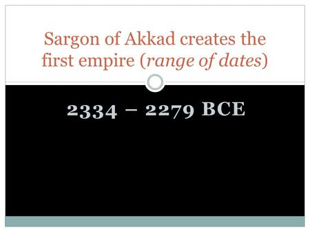 2334 – 2279 BCE Sargon of Akkad creates the first empire (range of dates)