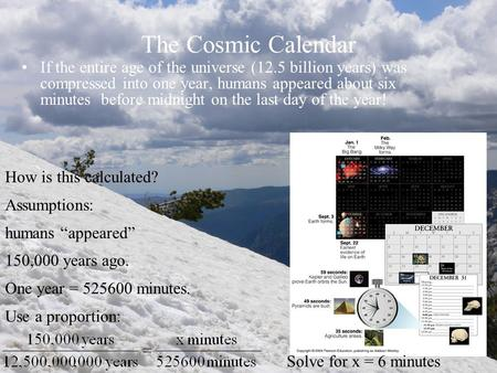 The Cosmic Calendar If the entire age of the universe (12.5 billion years) was compressed into one year, humans appeared about six minutes before midnight.