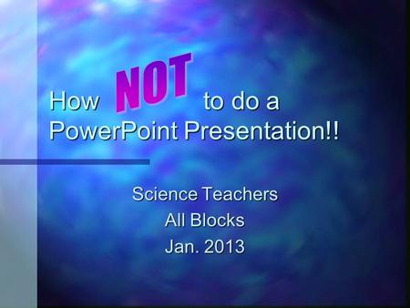 How to do a PowerPoint Presentation!! Science Teachers All Blocks Jan. 2013.