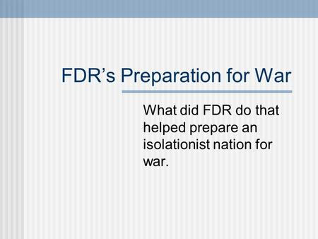 FDRs Preparation for War What did FDR do that helped prepare an isolationist nation for war.