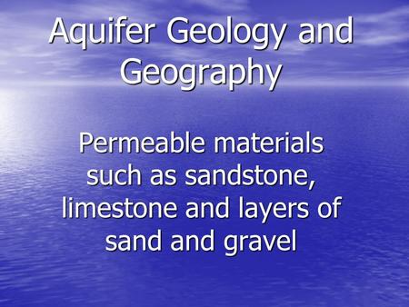 Aquifer Geology and Geography Permeable materials such as sandstone, limestone and layers of sand and gravel.