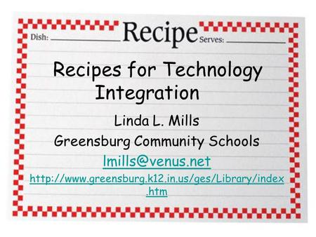 Recipes for Technology Integration Linda L. Mills Greensburg Community Schools
