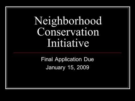 Neighborhood Conservation Initiative Final Application Due January 15, 2009.