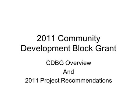 2011 Community Development Block Grant CDBG Overview And 2011 Project Recommendations.