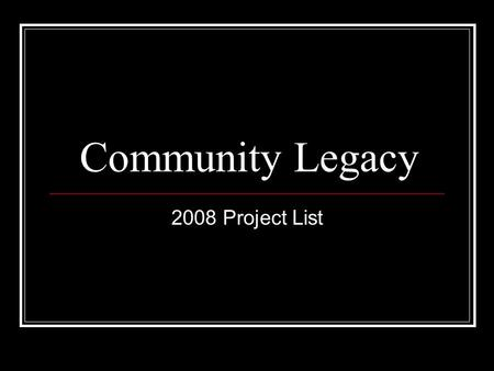 Community Legacy 2008 Project List. Community Legacy $6,500,000 available statewide for capital projects $500,000 allocated for noncapital/operating projects.