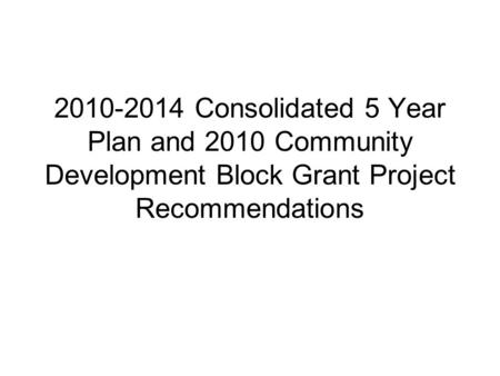 2010-2014 Consolidated 5 Year Plan and 2010 Community Development Block Grant Project Recommendations.
