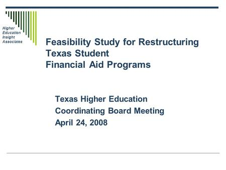 Higher Education Insight Associates Feasibility Study for Restructuring Texas Student Financial Aid Programs Texas Higher Education Coordinating Board.