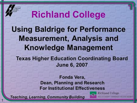 Using Baldrige for Performance Measurement, Analysis and Knowledge Management Richland College Teaching, Learning, Community Building 1 Fonda Vera, Dean,
