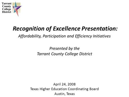 Recognition of Excellence Presentation: Affordability, Participation and Efficiency Initiatives Presented by the Tarrant County College District April.