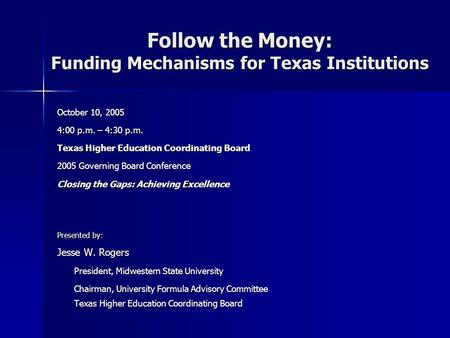 Follow the Money: Funding Mechanisms for Texas Institutions October 10, 2005 4:00 p.m. – 4:30 p.m. Texas Higher Education Coordinating Board 2005 Governing.