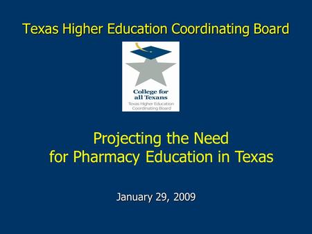 Texas Higher Education Coordinating Board January 29, 2009 Projecting the Need for Pharmacy Education in Texas.