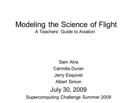 Modeling the Science of Flight A Teachers Guide to Aviation Sam Alva Carmilla Duran Jerry Esquivel Albert Simon July 30, 2009 Supercomputing Challenge.