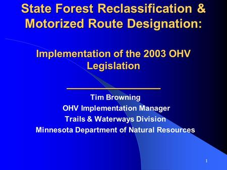 1 State Forest Reclassification & Motorized Route Designation: Implementation of the 2003 OHV Legislation ___________ Tim Browning OHV Implementation Manager.