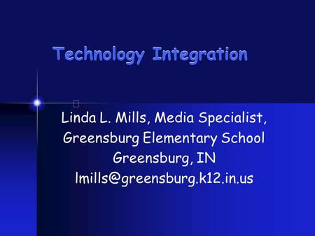 Technology Integration Linda L. Mills, Media Specialist, Greensburg Elementary School Greensburg, IN