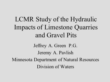 LCMR Study of the Hydraulic Impacts of Limestone Quarries and Gravel Pits Jeffrey A. Green P.G. Jeremy A. Pavlish Minnesota Department of Natural Resources.