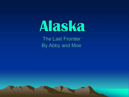 Alaska The Last Frontier The Last Frontier By Abby and Moe By Abby and Moe.