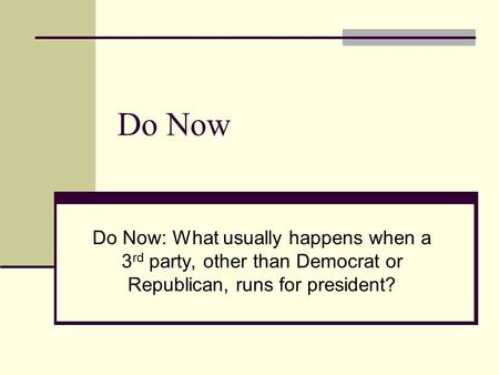 Do Now Do Now: What usually happens when a 3 rd party, other than Democrat or Republican, runs for president?
