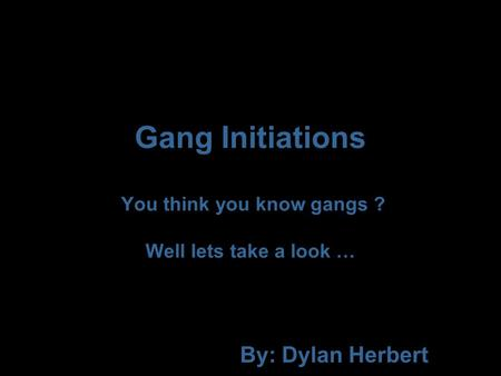 Gang Initiations You think you know gangs ? Well lets take a look … By: Dylan Herbert.