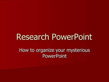 Research PowerPoint How to organize your mysterious PowerPoint.