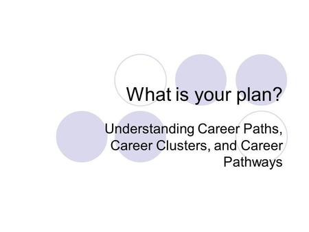 What is your plan? Understanding Career Paths, Career Clusters, and Career Pathways.