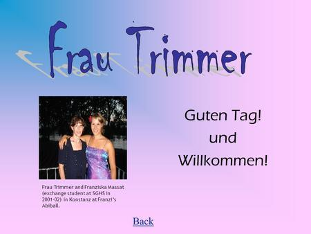 Guten Tag! und Willkommen! Back Frau Trimmer and Franziska Massat (exchange student at SGHS in 2001-02) in Konstanz at Franzis Abiball.