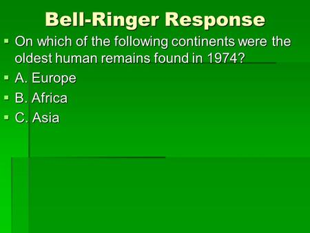 Bell-Ringer Response On which of the following continents were the oldest human remains found in 1974? A. Europe B. Africa C. Asia.