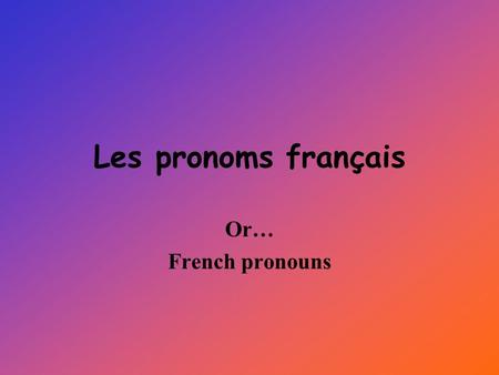 Les pronoms français Or… French pronouns Pronouns…what are they? Pronouns are words that take the place of nouns. They are usually much shorter words.