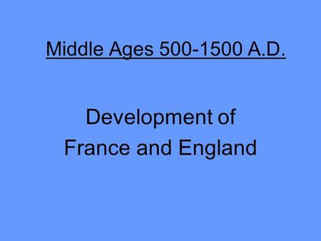 Middle Ages 500-1500 A.D. Development of France and England.