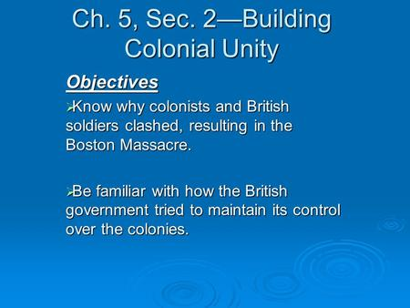 Ch. 5, Sec. 2Building Colonial Unity Objectives Know why colonists and British soldiers clashed, resulting in the Boston Massacre. Know why colonists and.