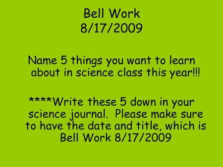 Bell Work 8/17/2009 Name 5 things you want to learn about in science class this year!!! ****Write these 5 down in your science journal. Please make sure.