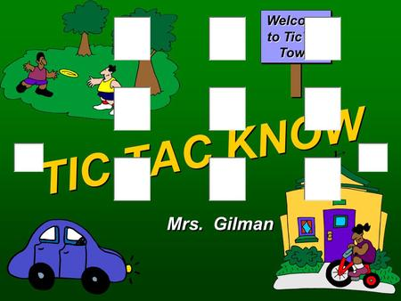 TIC TAC KNOW Mrs. Gilman Welcome to TicTac Town OsXs QA Round One Select a location. BANKGAS STATIONGYM LIBRARYPOST OFFICEDOCTORS OFFICE MUSIC STOREGROCERYPET.