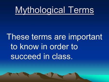 Mythological Terms These terms are important to know in order to succeed in class.