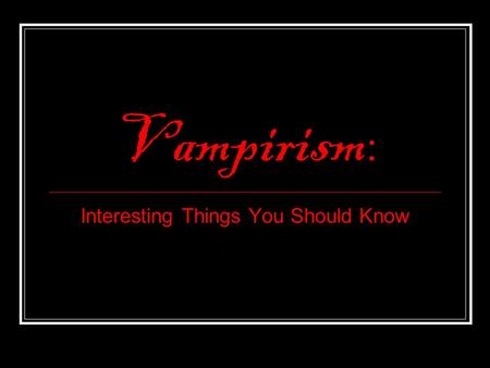 Vampirism : Interesting Things You Should Know. Although vampiric entities have been recorded in most cultures, the term vampire was not popularized until.