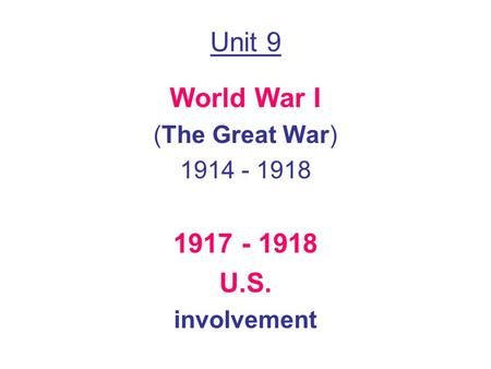 Unit 9 World War I (The Great War) 1914 - 1918 1917 - 1918 U.S. involvement.