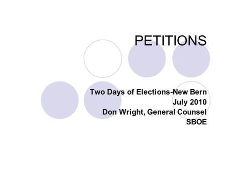 PETITIONS Two Days of Elections-New Bern July 2010 Don Wright, General Counsel SBOE.