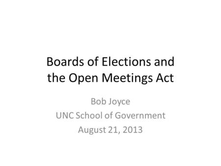 Boards of Elections and the Open Meetings Act Bob Joyce UNC School of Government August 21, 2013.