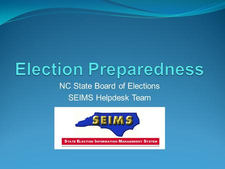 NC State Board of Elections SEIMS Helpdesk Team. Election Preparation Election Setup Ballot Styles Election Notices SOSA/OVRD Preparation and Installation.