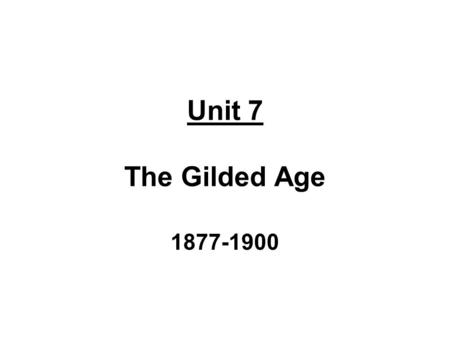 Unit 7 The Gilded Age 1877-1900. The Presidents Rutherford B. Hayes – 19 th President of U.S. 1 term: 1877-1881 Republican Party Removed remaining Federal.