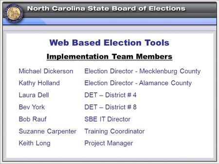 Web Based Election Tools Implementation Team Members Michael DickersonElection Director - Mecklenburg County Kathy HollandElection Director - Alamance.