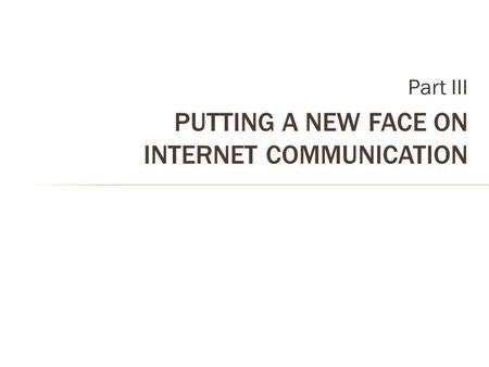 Part III PUTTING A NEW FACE ON INTERNET COMMUNICATION.